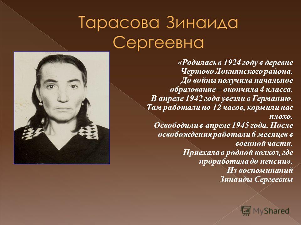 «Родилась в 1924 году в деревне Чертово Локнянского района. До войны получила начальное образование – окончила 4 класса. В апреле 1942 года увезли в Германию. Там работали по 12 часов, кормили нас плохо. Освободили в апреле 1945 года. После освобожде