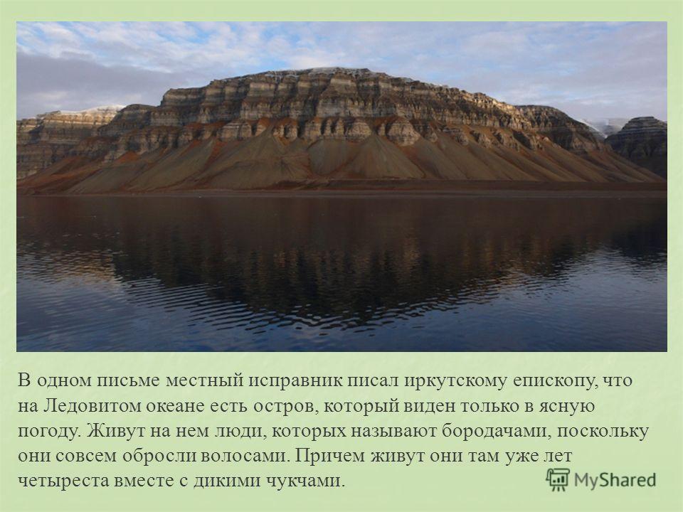 В одном письме местный исправник писал иркутскому епископу, что на Ледовитом океане есть остров, который виден только в ясную погоду. Живут на нем люди, которых называют бородачами, поскольку они совсем обросли волосами. Причем живут они там уже лет