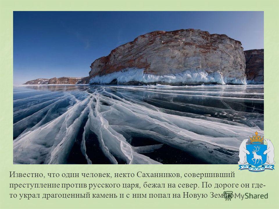 Известно, что один человек, некто Саханников, совершивший преступление против русского царя, бежал на север. По дороге он где- то украл драгоценный камень и с ним попал на Новую Землю.