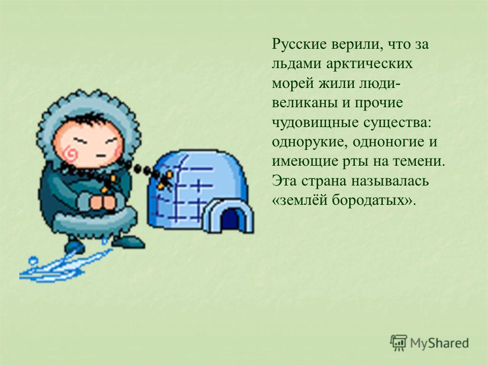 Русские верили, что за льдами арктических морей жили люди- великаны и прочие чудовищные существа: однорукие, одноногие и имеющие рты на темени. Эта страна называлась «землёй бородатых».