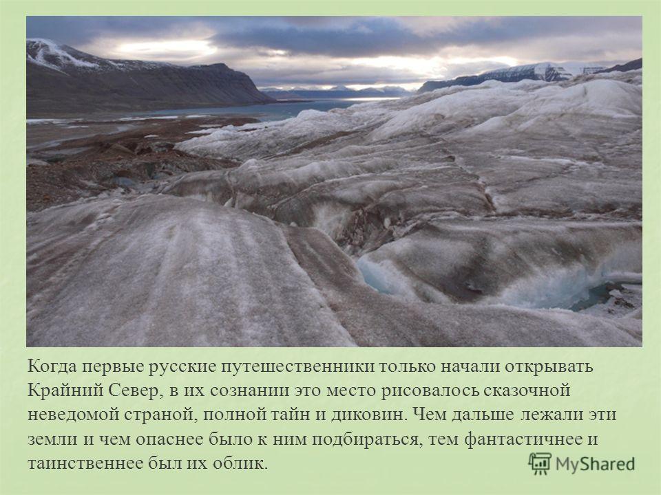 Когда первые русские путешественники только начали открывать Крайний Север, в их сознании это место рисовалось сказочной неведомой страной, полной тайн и диковин. Чем дальше лежали эти земли и чем опаснее было к ним подбираться, тем фантастичнее и та