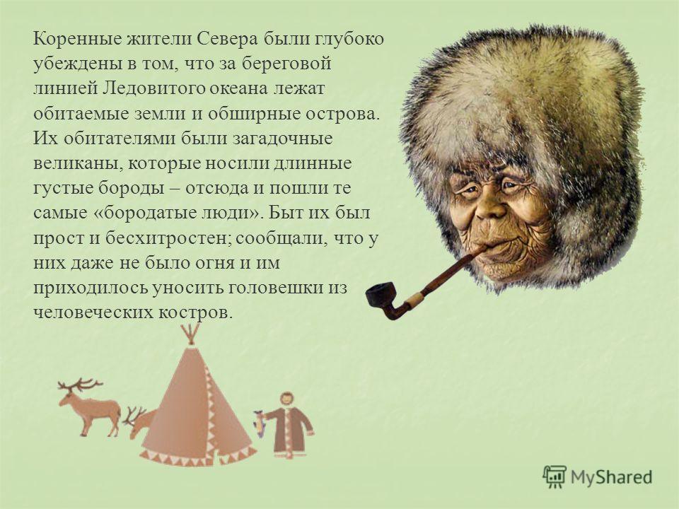 Коренные жители Севера были глубоко убеждены в том, что за береговой линией Ледовитого океана лежат обитаемые земли и обширные острова. Их обитателями были загадочные великаны, которые носили длинные густые бороды – отсюда и пошли те самые «бородатые