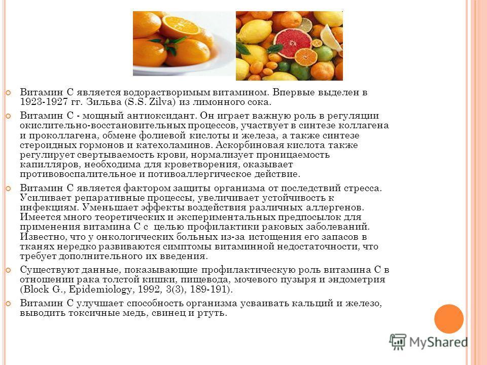 Витамин С является водорастворимым витамином. Впервые выделен в 1923-1927 гг. Зильва (S.S. Zilva) из лимонного сока. Витамин С - мощный антиоксидант. Он играет важную роль в регуляции окислительно-восстановительных процессов, участвует в синтезе колл