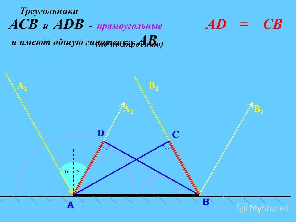 C α D В A А2А2 В2В2 А1А1 В1В1 γ АDАDАСВ и АDВ - прямоугольные = (по построению) Треугольники и имеют общую гипотенузу АВ
