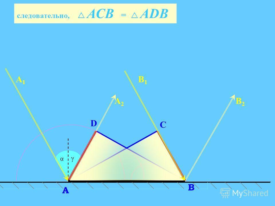 АСВ = АDВ C α D В A А2А2 В2В2 А1А1 В1В1 γ следовательно, АСВ = АDВ