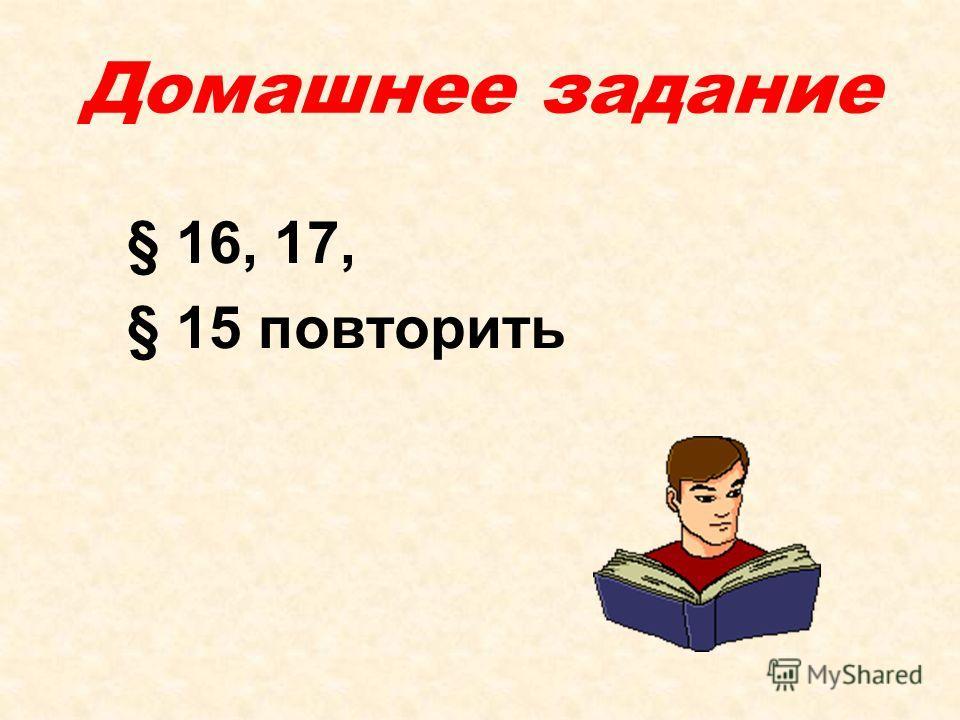 Домашнее задание § 16, 17, § 15 повторить