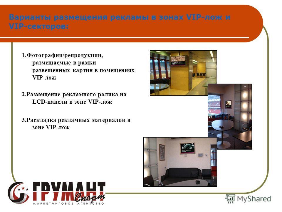 Варианты размещения рекламы в зонах VIP-лож и VIP-секторов: 1.Фотографии/репродукции, размещаемые в рамки развешенных картин в помещениях VIP-лож 2.Размещение рекламного ролика на LCD-панели в зоне VIP-лож 3.Раскладка рекламных материалов в зоне VIP-