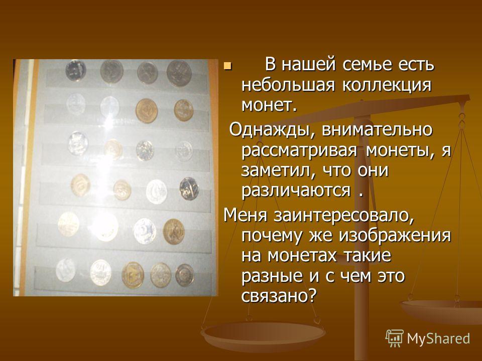 В нашей семье есть небольшая коллекция монет. В нашей семье есть небольшая коллекция монет. Однажды, внимательно рассматривая монеты, я заметил, что они различаются. Однажды, внимательно рассматривая монеты, я заметил, что они различаются. Меня заинт