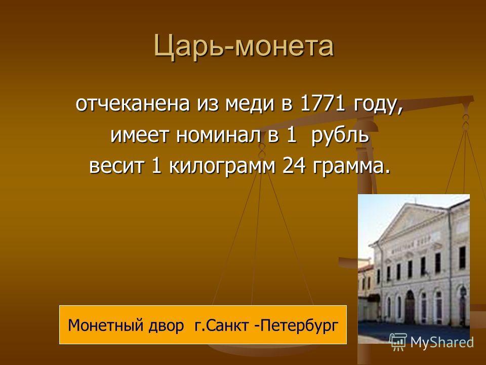 Царь-монета отчеканена из меди в 1771 году, имеет номинал в 1 рубль весит 1 килограмм 24 грамма. Монетный двор г.Санкт -Петербург