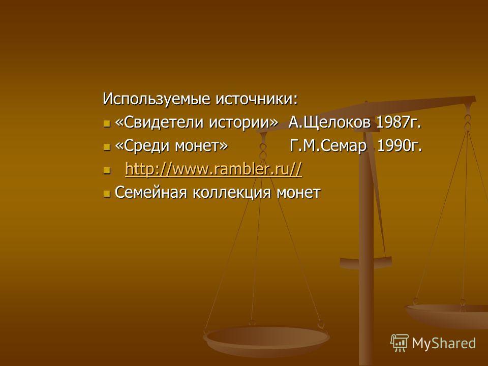Используемые источники: «Свидетели истории» А.Щелоков 1987г. «Свидетели истории» А.Щелоков 1987г. «Среди монет» Г.М.Семар 1990г. «Среди монет» Г.М.Семар 1990г. http://www.rambler.ru// http://www.rambler.ru//http://www.rambler.ru//http://www.rambler.r