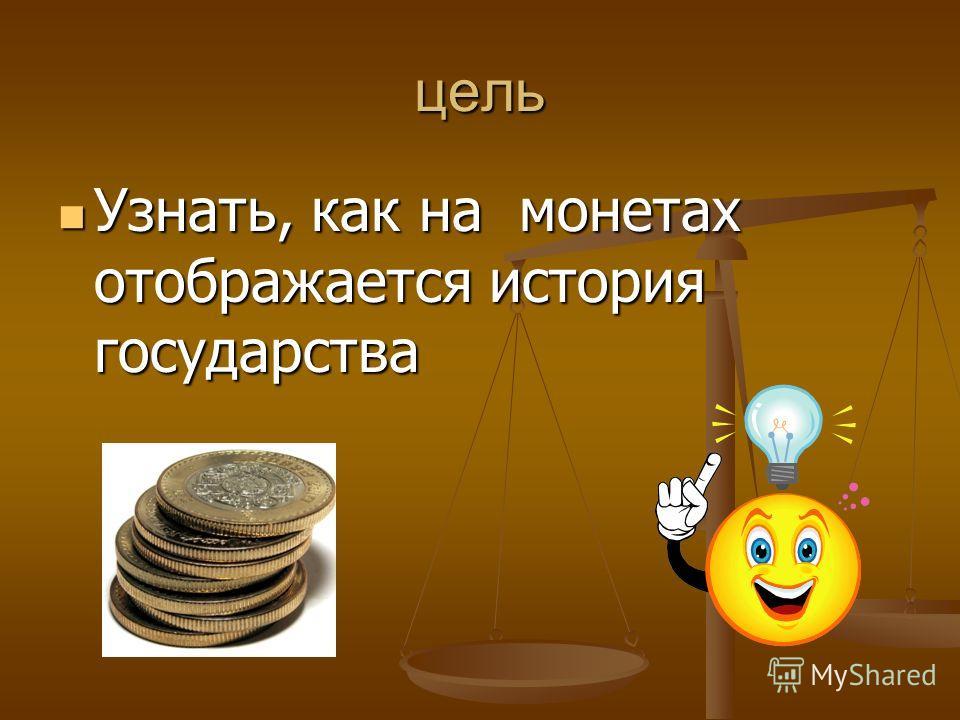 цель Узнать, как на монетах отображается история государства Узнать, как на монетах отображается история государства