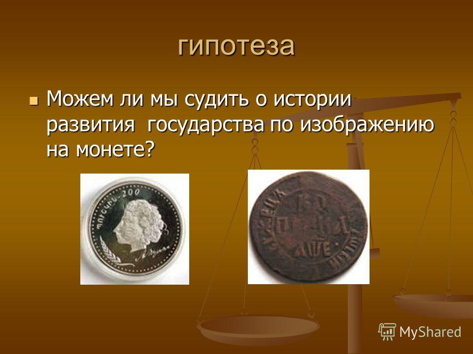 гипотеза Можем ли мы судить о истории развития государства по изображению на монете? Можем ли мы судить о истории развития государства по изображению на монете?