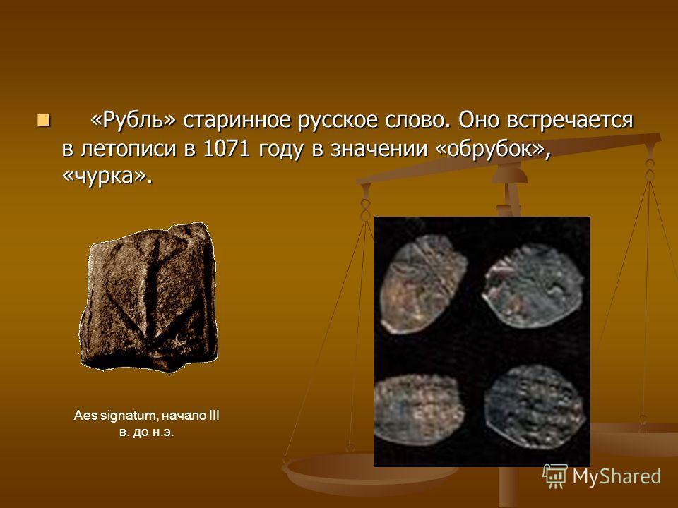 «Рубль» старинное русское слово. Оно встречается в летописи в 1071 году в значении «обрубок», «чурка». «Рубль» старинное русское слово. Оно встречается в летописи в 1071 году в значении «обрубок», «чурка». Aes signatum, начало III в. до н.э.