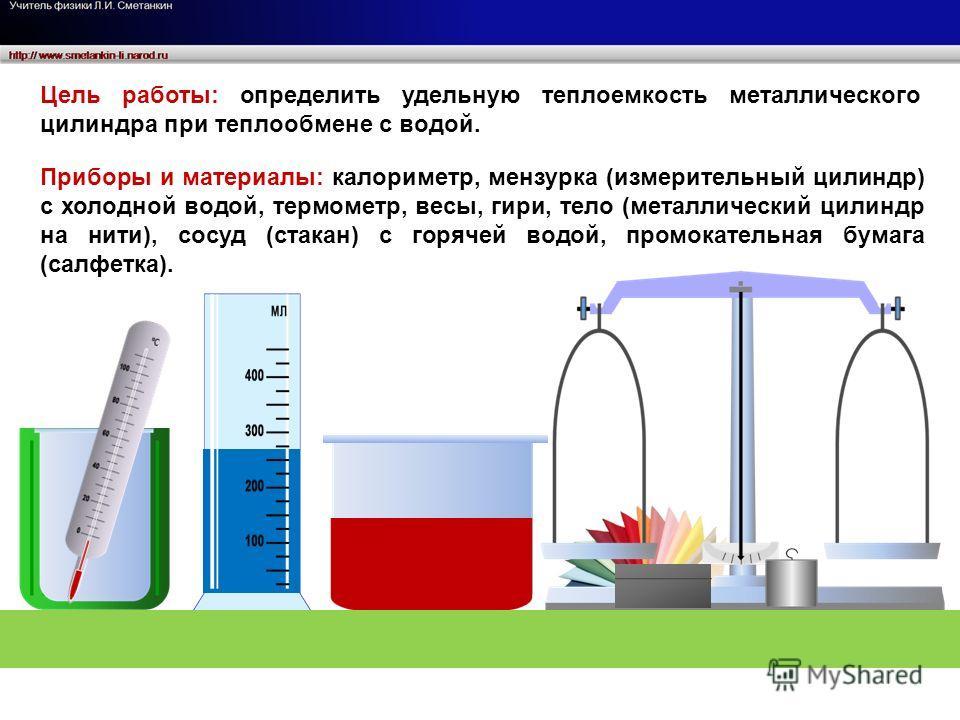 Цель работы: определить удельную теплоемкость металлического цилиндра при теплообмене с водой. Приборы и материалы: калориметр, мензурка (измерительный цилиндр) с холодной водой, термометр, весы, гири, тело (металлический цилиндр на нити), сосуд (ста
