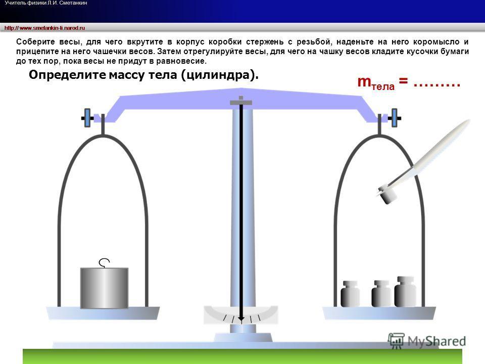 m тела = ……… Соберите весы, для чего вкрутите в корпус коробки стержень с резьбой, наденьте на него коромысло и прицепите на него чашечки весов. Затем отрегулируйте весы, для чего на чашку весов кладите кусочки бумаги до тех пор, пока весы не придут