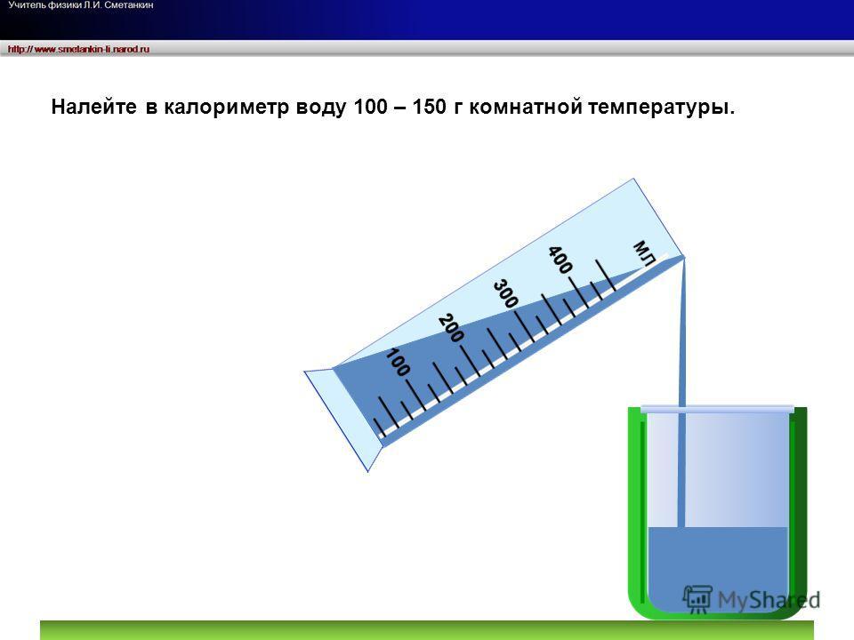Налейте в калориметр воду 100 – 150 г комнатной температуры.