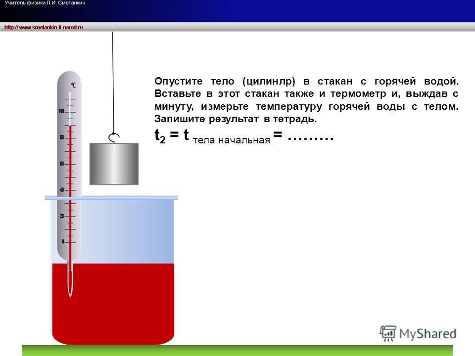 Опустите тело (цилинлр) в стакан с горячей водой. Вставьте в этот стакан также и термометр и, выждав с минуту, измерьте температуру горячей воды с телом. Запишите результат в тетрадь. t 2 = t тела начальная = ………