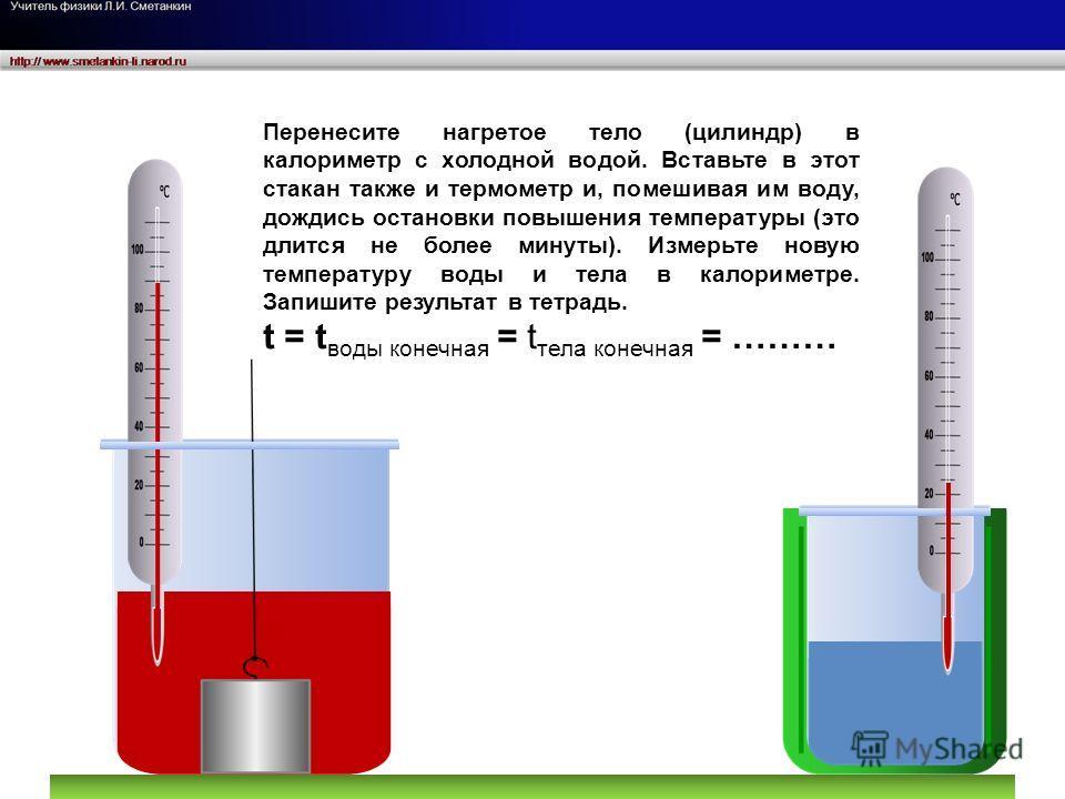 Перенесите нагретое тело (цилиндр) в калориметр с холодной водой. Вставьте в этот стакан также и термометр и, помешивая им воду, дождись остановки повышения температуры (это длится не более минуты). Измерьте новую температуру воды и тела в калориметр