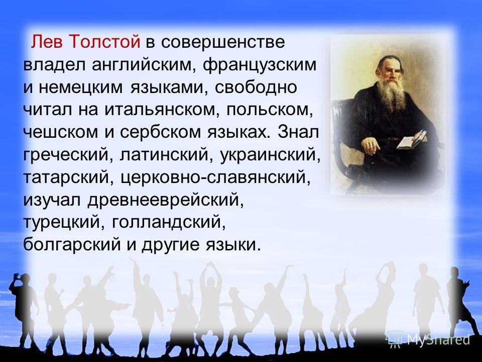 Лев Толстой в совершенстве владел английским, французским и немецким языками, свободно читал на итальянском, польском, чешском и сербском языках. Знал греческий, латинский, украинский, татарский, церковно-славянский, изучал древнееврейский, турецкий,