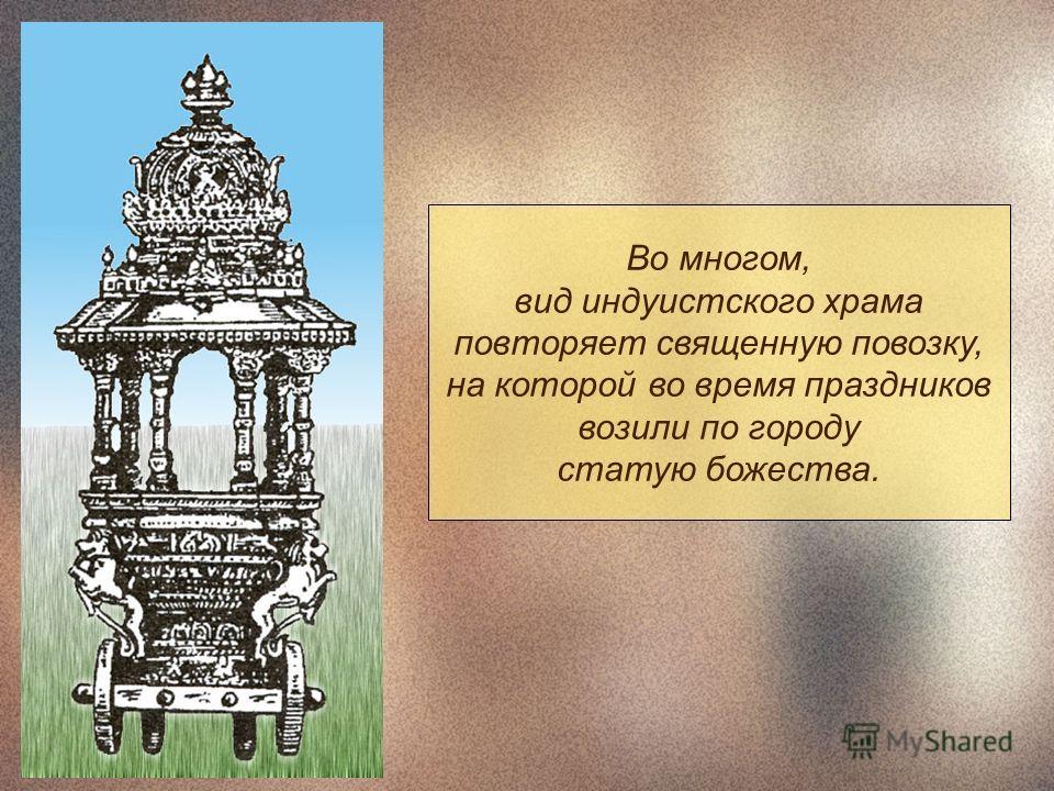 Во многом, вид индуистского храма повторяет священную повозку, на которой во время праздников возили по городу статую божества.