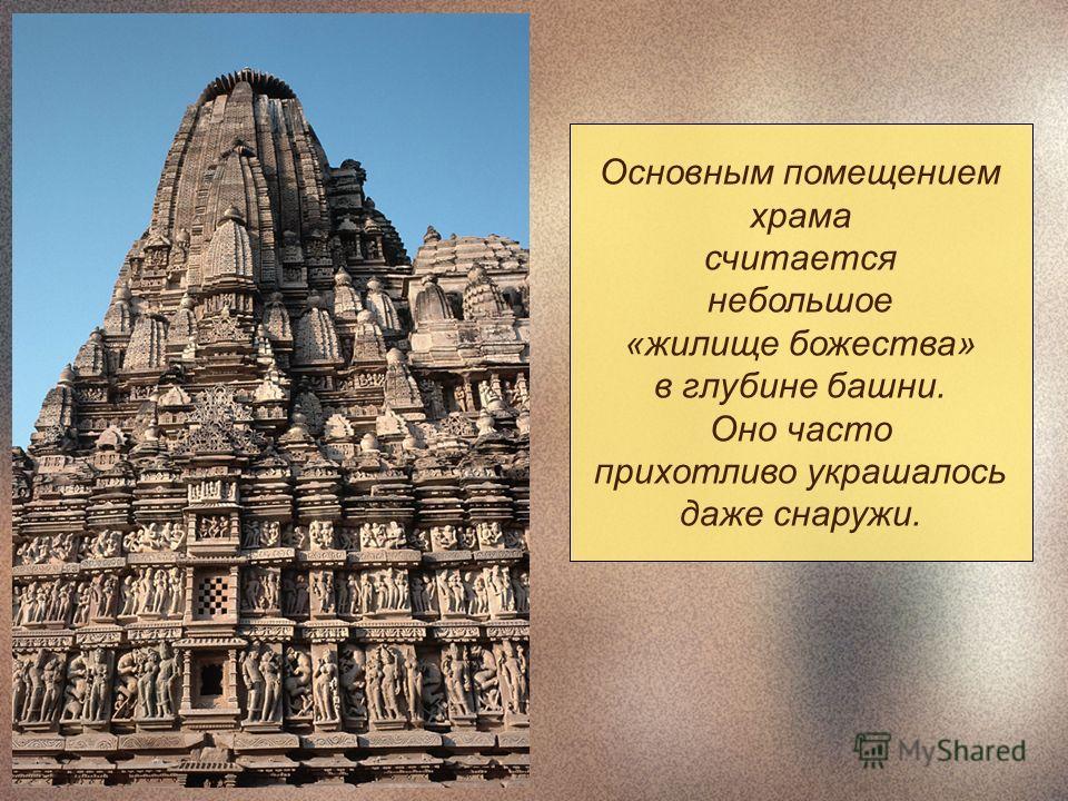 Основным помещением храма считается небольшое «жилище божества» в глубине башни. Оно часто прихотливо украшалось даже снаружи.