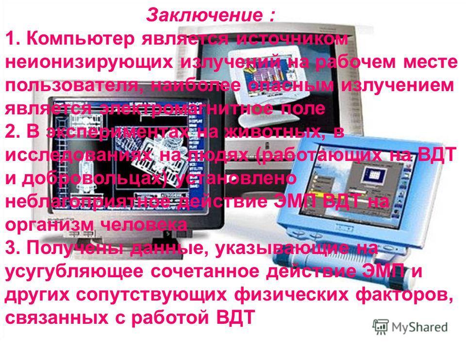Заключение : 1. Компьютер является источником неионизирующих излучений на рабочем месте пользователя, наиболее опасным излучением является электромагнитное поле 2. В экспериментах на животных, в исследованиях на людях (работающих на ВДТ и добровольца