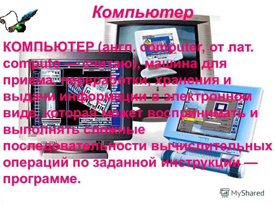 Компьютер КОМПЬЮТЕР (англ. computer, от лат. computo считаю), машина для приема, переработки, хранения и выдачи информации в электронном виде, которая может воспринимать и выполнять сложные последовательности вычислительных операций по заданной инстр