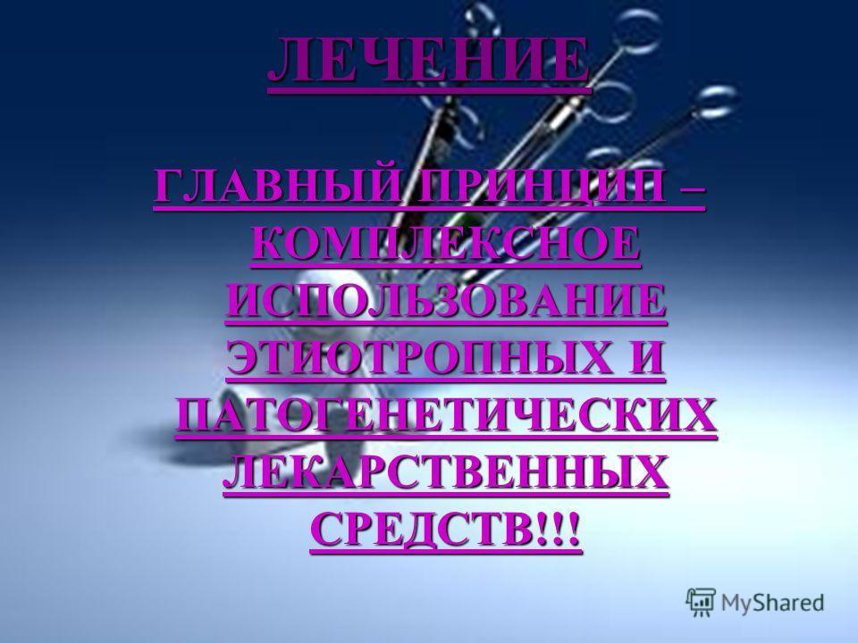 ЛЕЧЕНИЕ ГЛАВНЫЙ ПРИНЦИП – КОМПЛЕКСНОЕ ИСПОЛЬЗОВАНИЕ ЭТИОТРОПНЫХ И ПАТОГЕНЕТИЧЕСКИХ ЛЕКАРСТВЕННЫХ СРЕДСТВ!!!