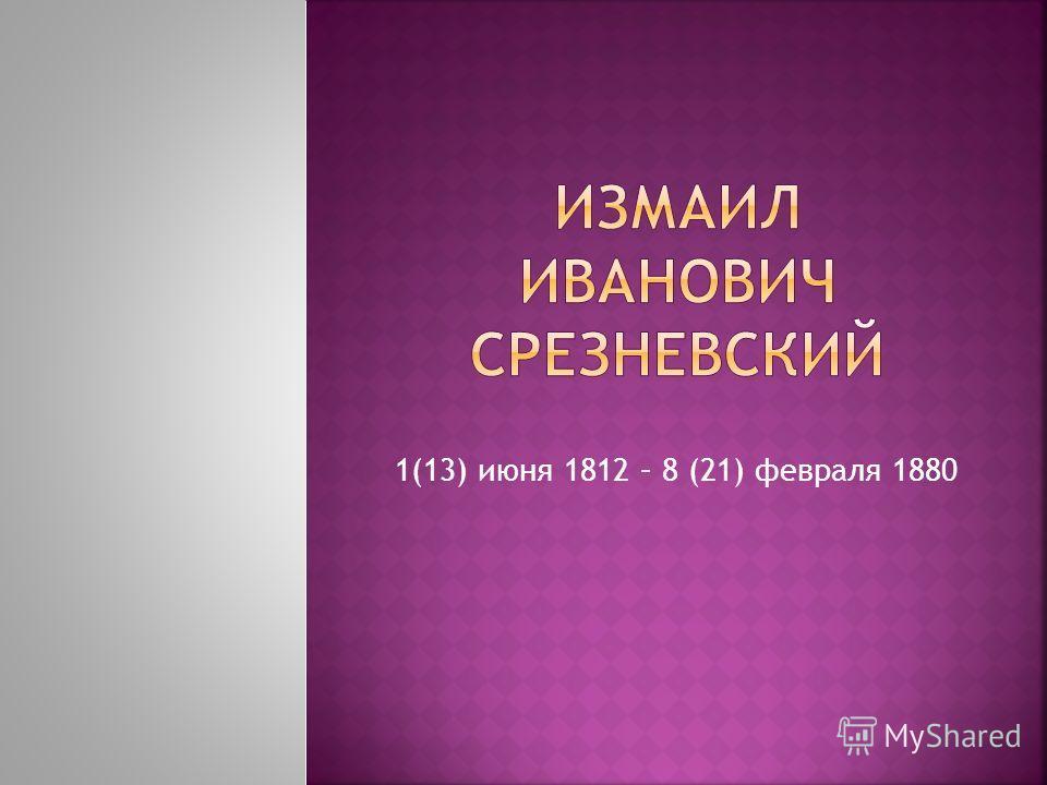 1(13) июня 1812 – 8 (21) февраля 1880