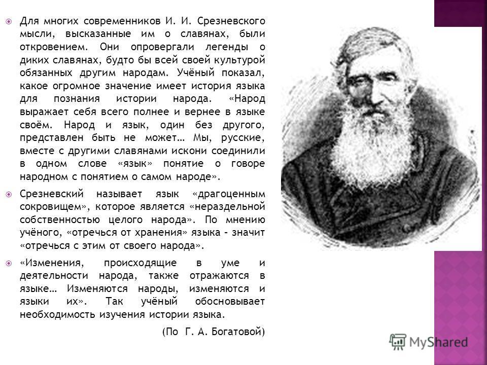 Для многих современников И. И. Срезневского мысли, высказанные им о славянах, были откровением. Они опровергали легенды о диких славянах, будто бы всей своей культурой обязанных другим народам. Учёный показал, какое огромное значение имеет история яз
