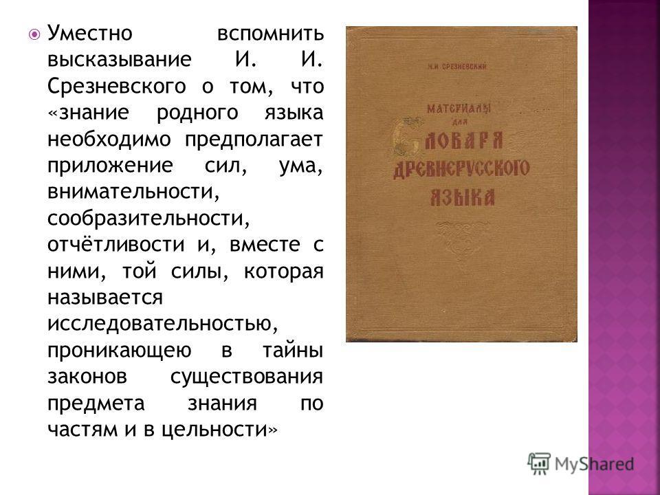 Уместно вспомнить высказывание И. И. Срезневского о том, что «знание родного языка необходимо предполагает приложение сил, ума, внимательности, сообразительности, отчётливости и, вместе с ними, той силы, которая называется исследовательностью, проник