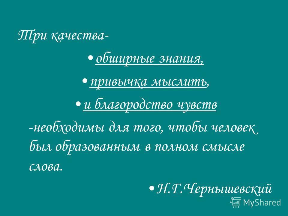Три качества- обширные знания, привычка мыслить, и благородство чувств -необходимы для того, чтобы человек был образованным в полном смысле слова. Н.Г.Чернышевский