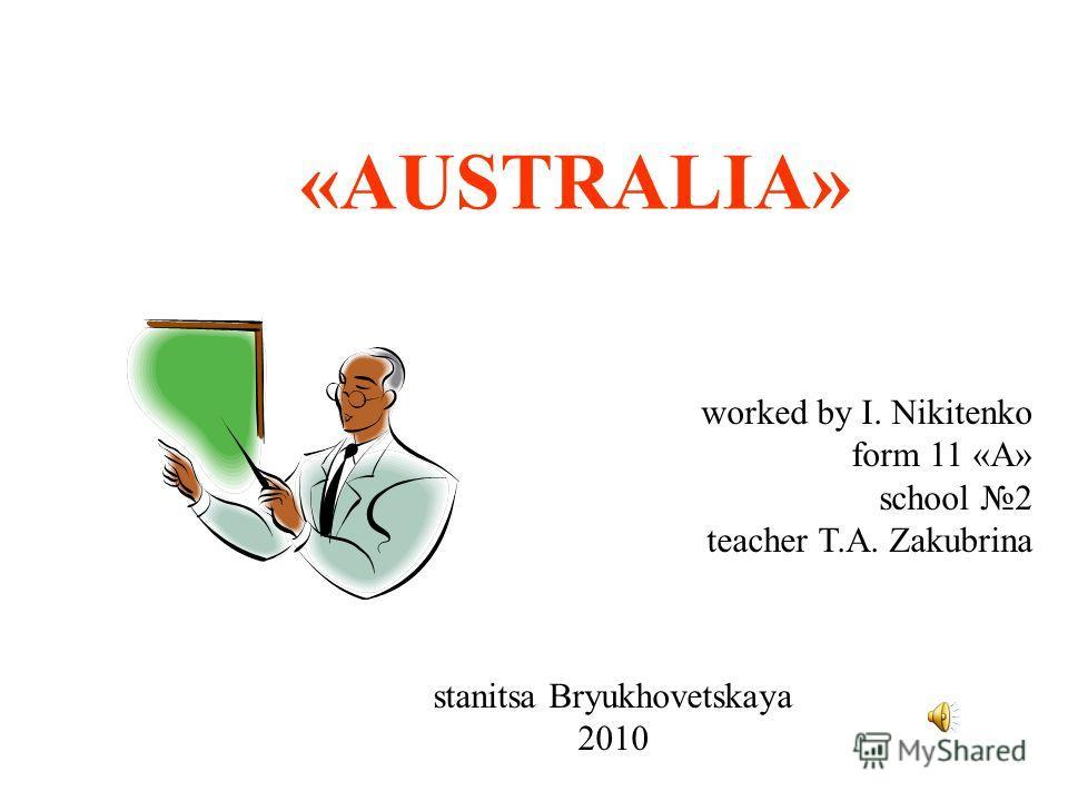 «AUSTRALIA» worked by I. Nikitenko form 11 «А» school 2 teacher T.A. Zakubrina stanitsa Bryukhovetskaya 2010