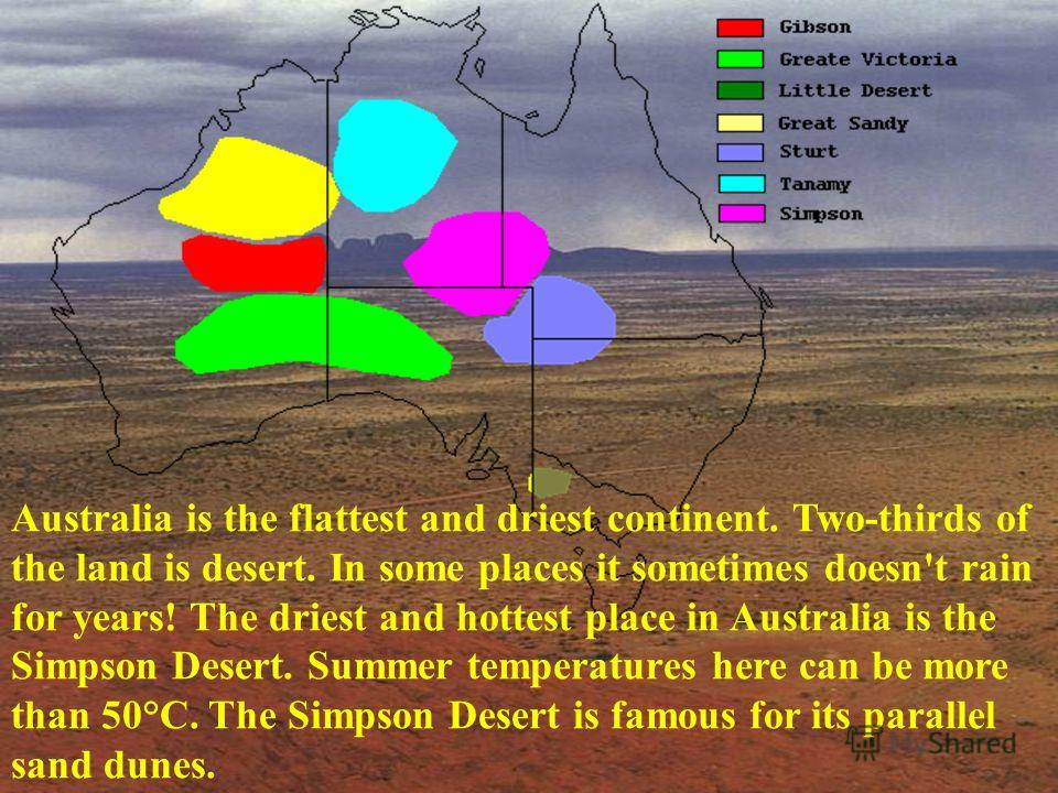 Australia is the flattest and driest continent. Two-thirds of the land is desert. In some places it sometimes doesn't rain for years! The driest and hottest place in Australia is the Simpson Desert. Summer temperatures here can be more than 50°C. The