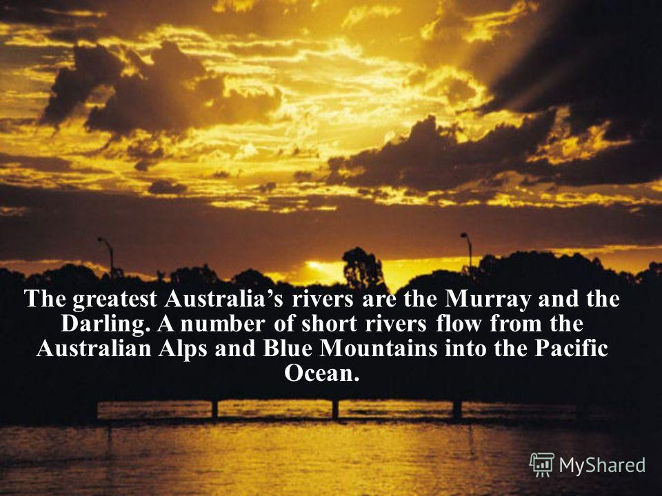The greatest Australias rivers are the Murray and the Darling. A number of short rivers flow from the Australian Alps and Blue Mountains into the Pacific Ocean.