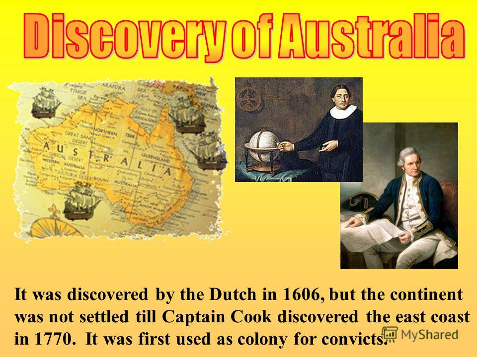 It was discovered by the Dutch in 1606, but the continent was not settled till Captain Cook discovered the east coast in 1770. It was first used as colony for convicts.