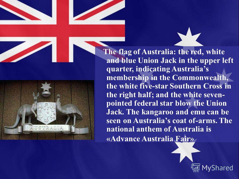 The flag of Australia: the red, white and blue Union Jack in the upper left quarter, indicating Australias membership in the Commonwealth, the white five-star Southern Cross in the right half; and the white seven- pointed federal star blow the Union