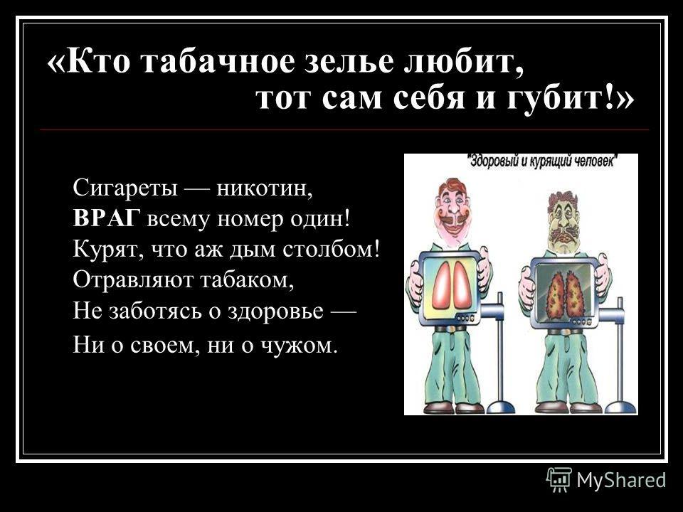 «Кто табачное зелье любит, тот сам себя и губит!» Сигареты никотин, ВРАГ всему номер один! Курят, что аж дым столбом! Отравляют табаком, Не заботясь о здоровье Ни о своем, ни о чужом.
