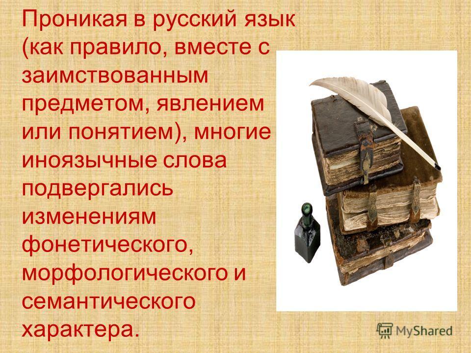 Проникая в русский язык (как правило, вместе с заимствованным предметом, явлением или понятием), многие иноязычные слова подвергались изменениям фонетического, морфологического и семантического характера.