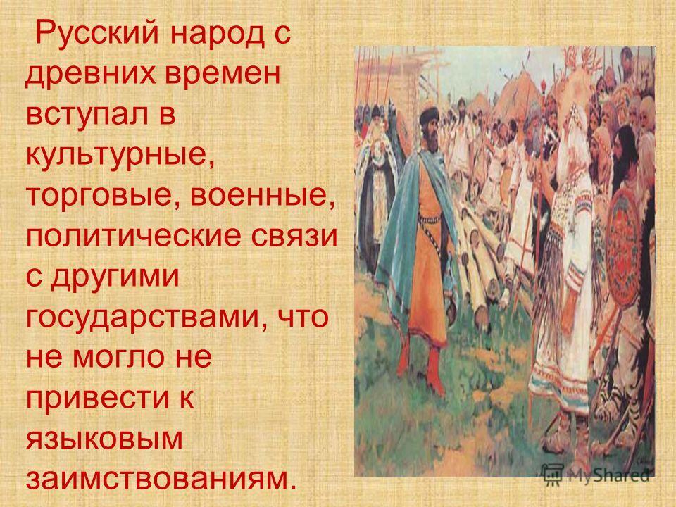 Русский народ с древних времен вступал в культурные, торговые, военные, политические связи с другими государствами, что не могло не привести к языковым заимствованиям.