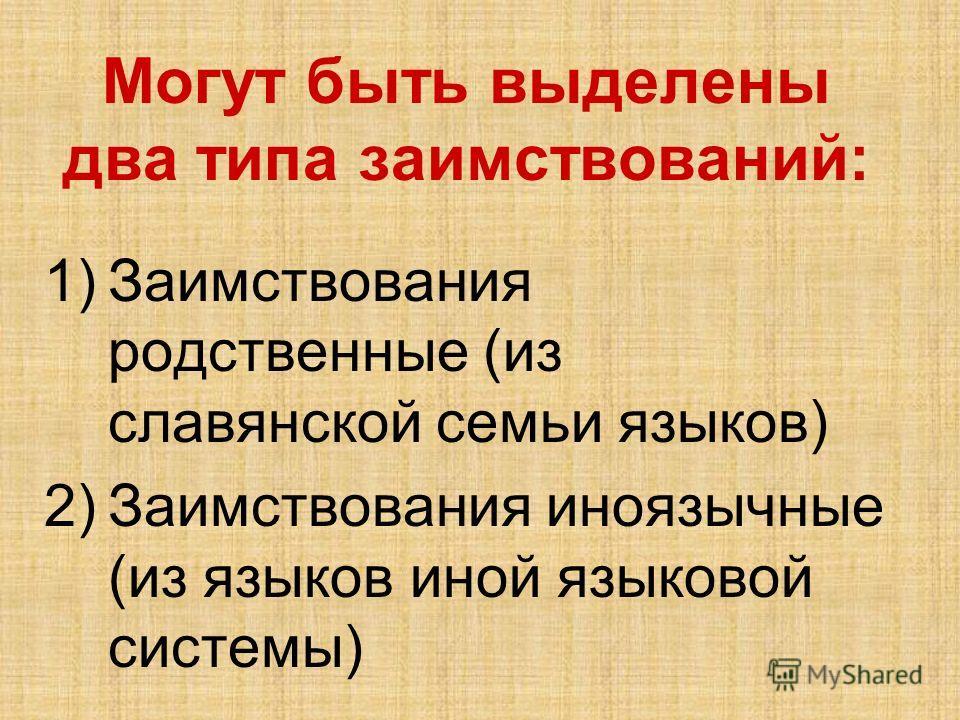 Могут быть выделены два типа заимствований: 1)Заимствования родственные (из славянской семьи языков) 2)Заимствования иноязычные (из языков иной языковой системы)