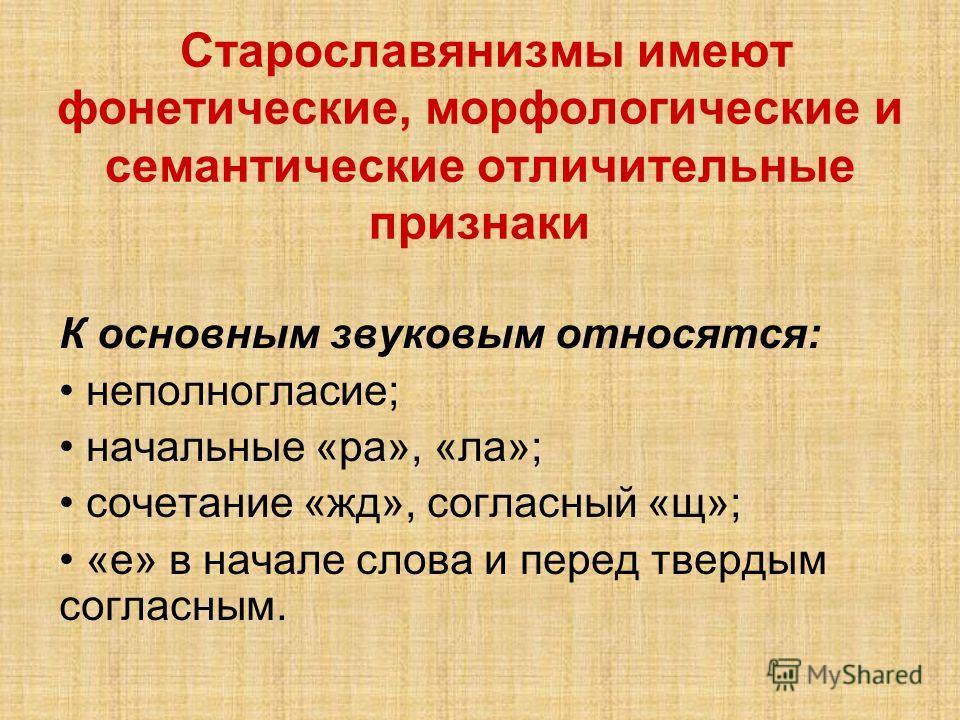 Старославянизмы имеют фонетические, морфологические и семантические отличительные признаки К основным звуковым относятся: неполногласие; начальные «ра», «ла»; сочетание «жд», согласный «щ»; «е» в начале слова и перед твердым согласным.