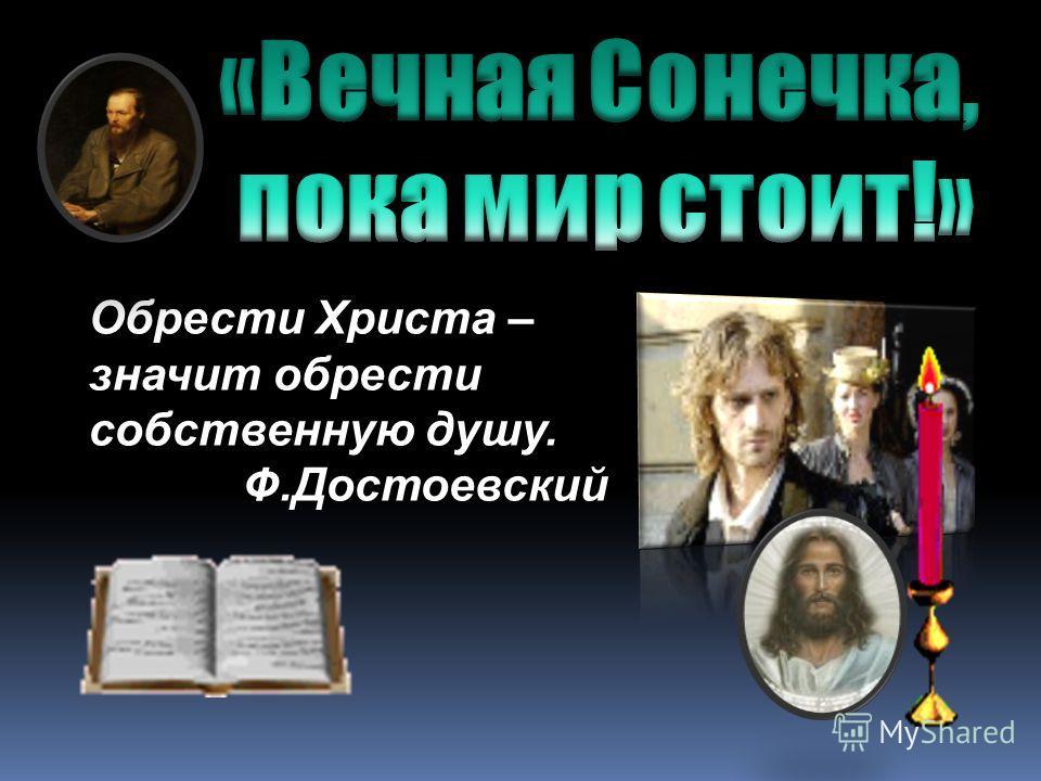 Обрести Христа – значит обрести собственную душу. Ф.Достоевский