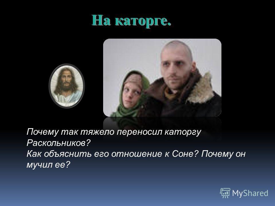 На каторге. Почему так тяжело переносил каторгу Раскольников? Как объяснить его отношение к Соне? Почему он мучил ее?