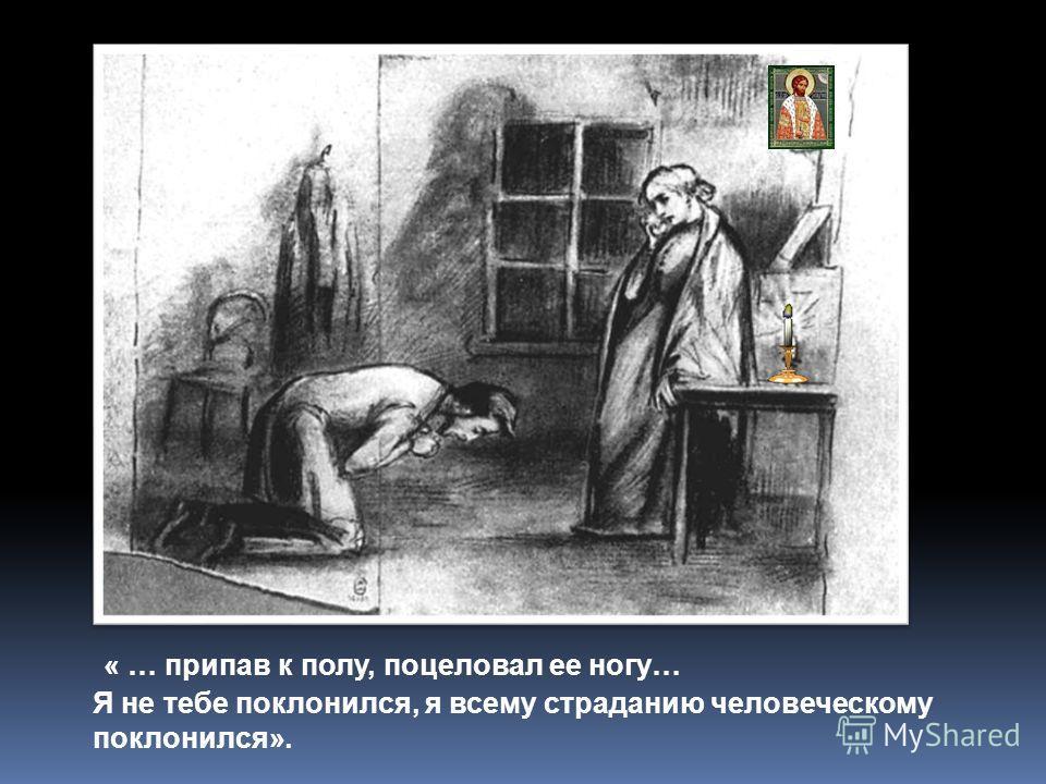 « … припав к полу, поцеловал ее ногу… Я не тебе поклонился, я всему страданию человеческому поклонился».