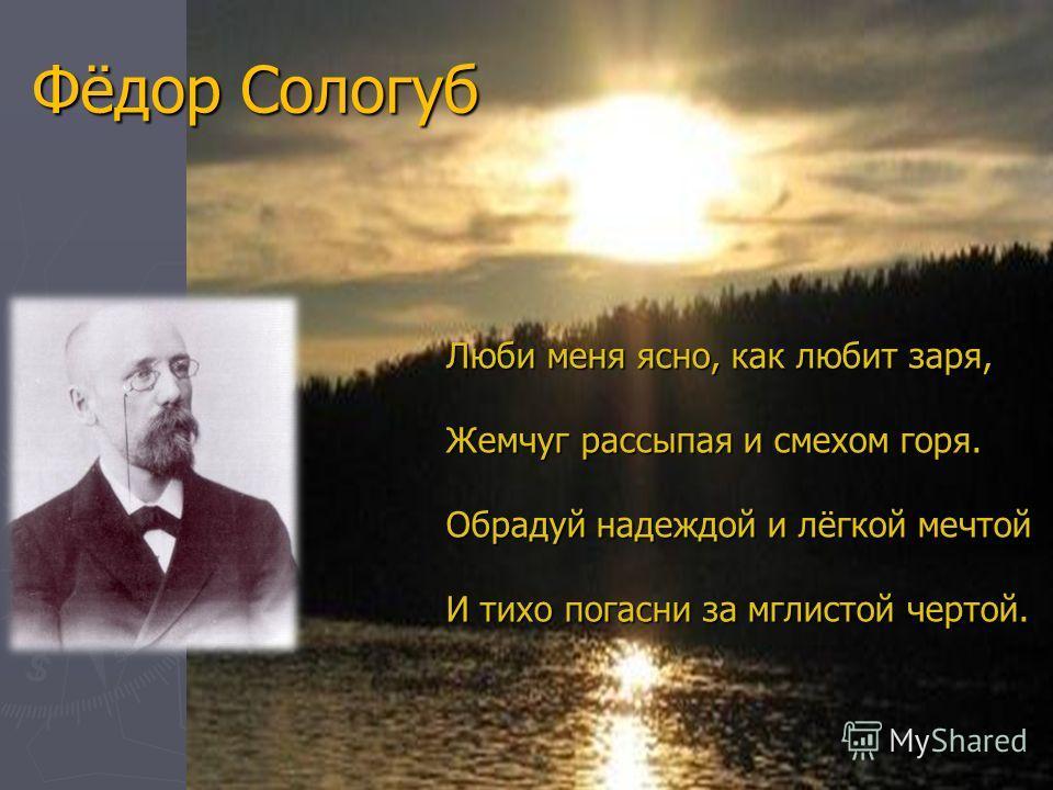 Фёдор Сологуб Люби меня ясно, как любит заря, Жемчуг рассыпая и смехом горя. Обрадуй надеждой и лёгкой мечтой И тихо погасни за мглистой чертой.