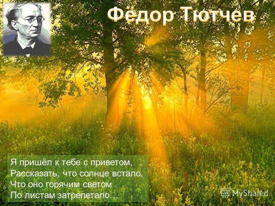 Я пришёл к тебе с приветом, Рассказать, что солнце встало, Что оно горячим светом По листам затрепетало…
