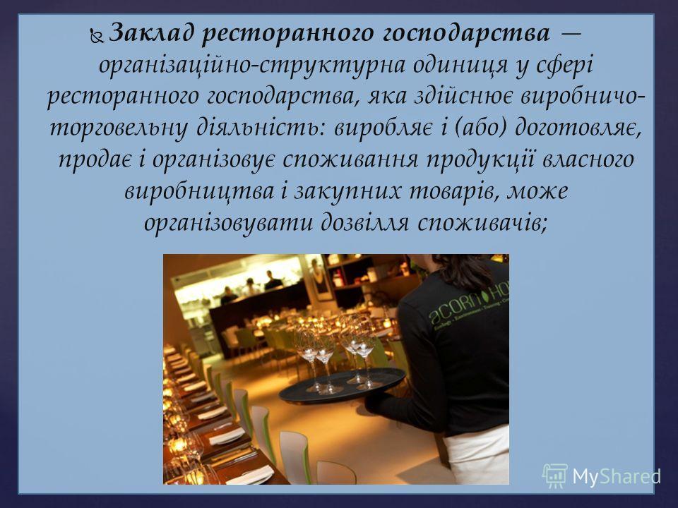 Заклад ресторанного господарства організаційно-структурна одиниця у сфері ресторанного господарства, яка здійснює виробничо- торговельну діяльність: виробляє і (або) доготовляє, продає і організовує споживання продукції власного виробництва і закупни