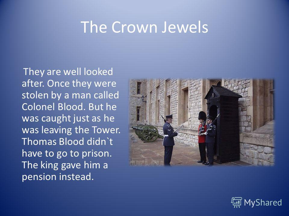 The Crown Jewels They are well looked after. Once they were stolen by a man called Colonel Blood. But he was caught just as he was leaving the Tower. Thomas Blood didn`t have to go to prison. The king gave him a pension instead.