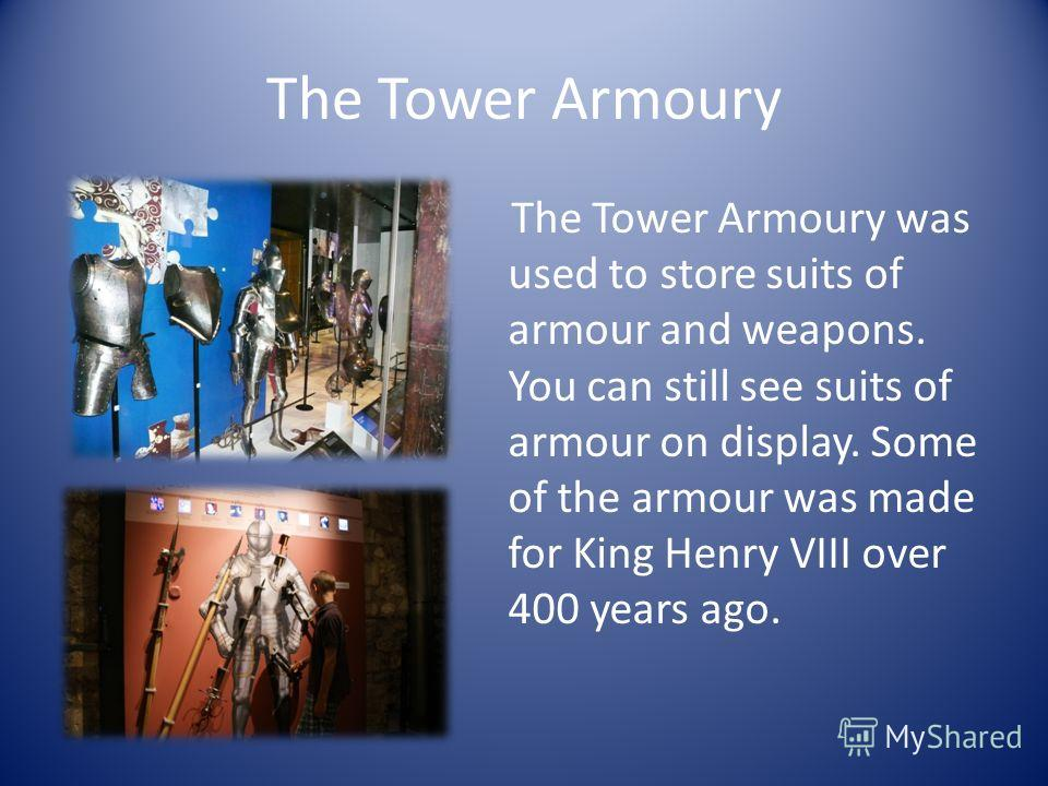 The Tower Armoury The Tower Armoury was used to store suits of armour and weapons. You can still see suits of armour on display. Some of the armour was made for King Henry VIII over 400 years ago.